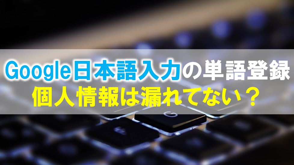 Google日本語入力の辞書に単語を登録する方法!安全性は問題ない?