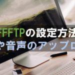 FFFTPのインストールと設定方法!楽に動画や音声をアップロードできる