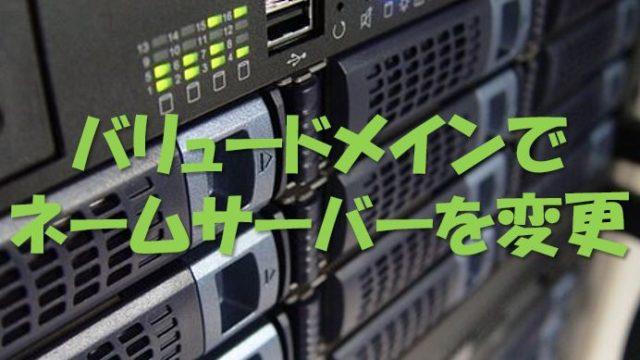 バリュードメインでネームサーバーを変更する方法!ドメイン取得後の必須作業